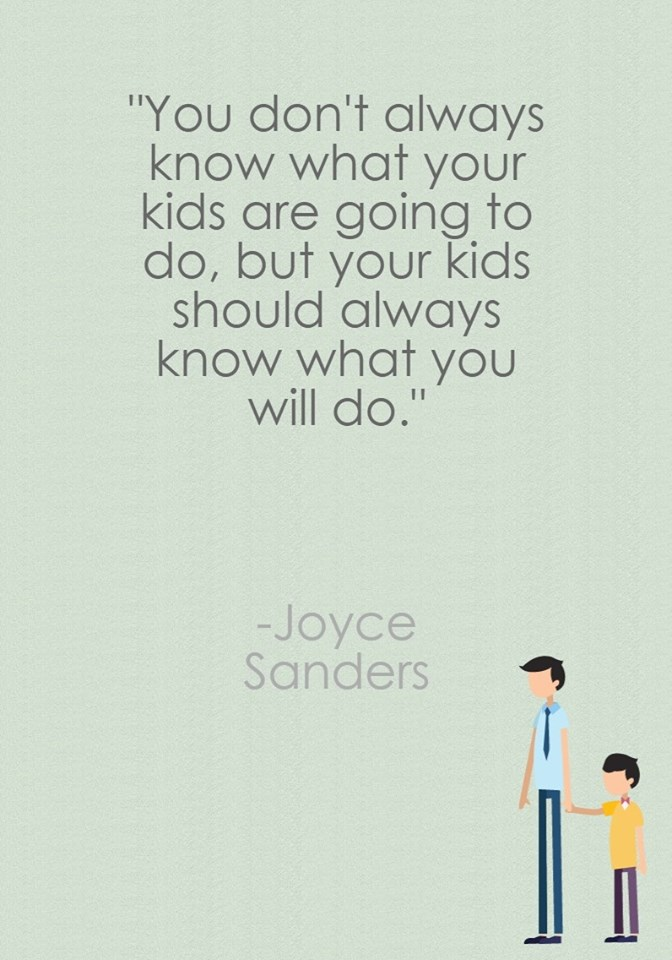 Be predictable to your kids… They will have more faith in you…